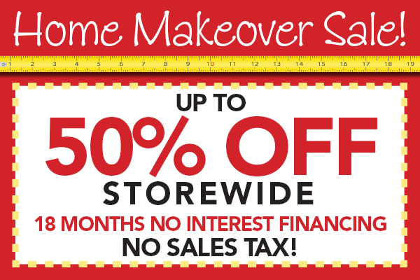 Up to 50% OFF storewide during the home makeover sale!  18 month 0% interest financing with NO SALES TAX!